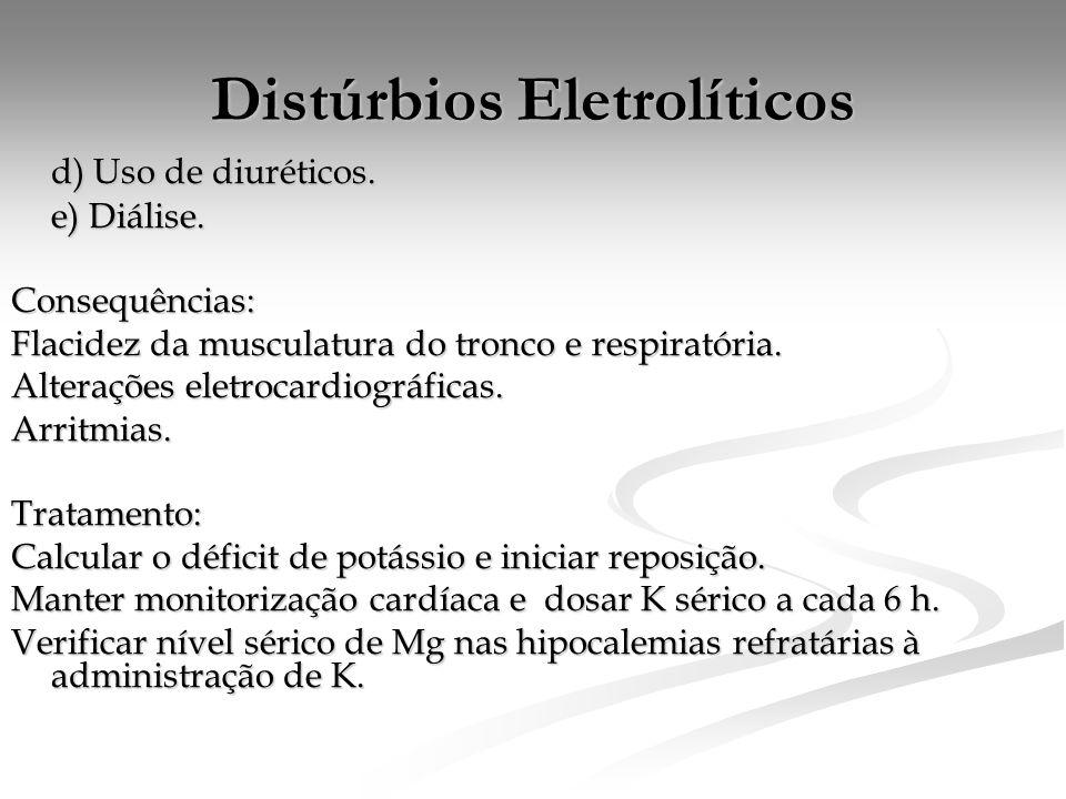 Distúrbios Eletrolíticos d) Uso de diuréticos. e) Diálise. Consequências: Flacidez da musculatura do tronco e respiratória. Alterações eletrocardiográ