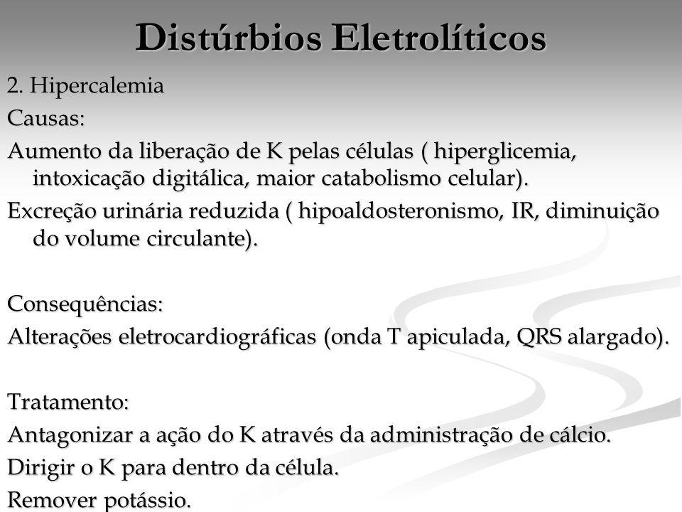 Distúrbios Eletrolíticos 2. Hipercalemia Causas: Aumento da liberação de K pelas células ( hiperglicemia, intoxicação digitálica, maior catabolismo ce