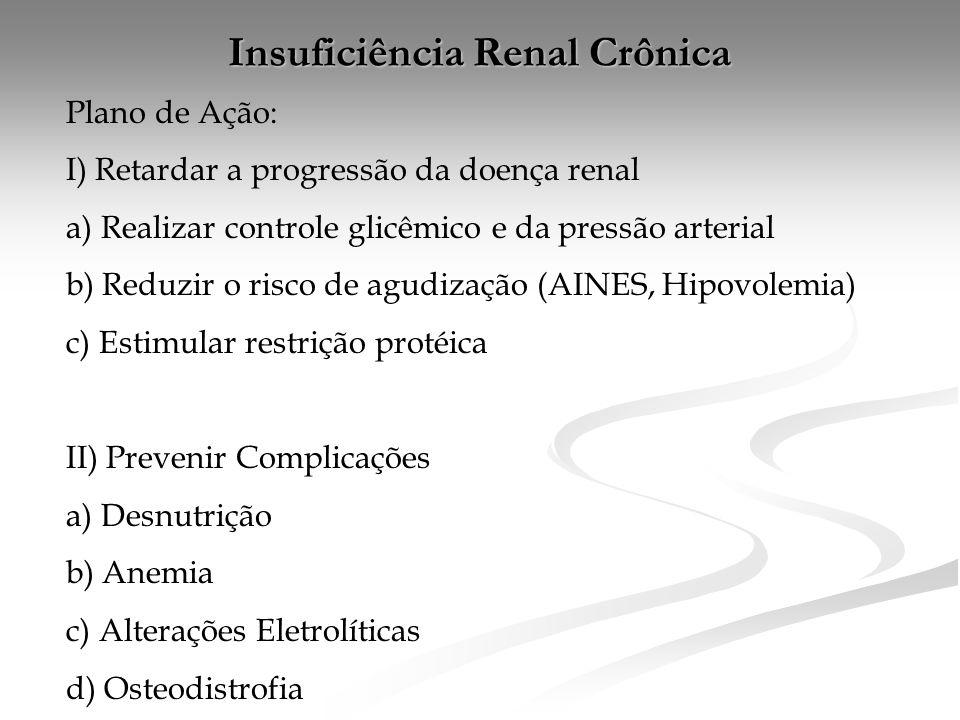 Insuficiência Renal Crônica Plano de Ação: I) Retardar a progressão da doença renal a) Realizar controle glicêmico e da pressão arterial b) Reduzir o risco de agudização (AINES, Hipovolemia) c) Estimular restrição protéica II) Prevenir Complicações a) Desnutrição b) Anemia c) Alterações Eletrolíticas d) Osteodistrofia