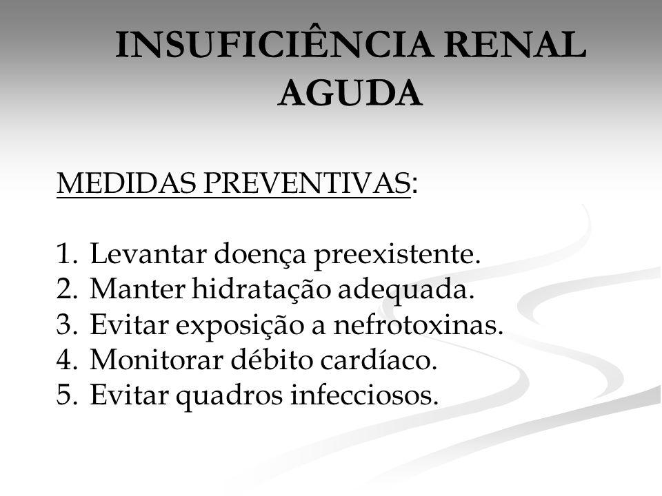 INSUFICIÊNCIA RENAL AGUDA MEDIDAS PREVENTIVAS : 1.Levantar doença preexistente. 2.Manter hidratação adequada. 3.Evitar exposição a nefrotoxinas. 4.Mon