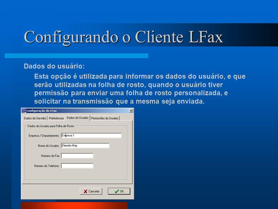 Configurando o Cliente LFax Dados do usuário: Esta opção é utilizada para informar os dados do usuário, e que serão utilizadas na folha de rosto, quando o usuário tiver permissão para enviar uma folha de rosto personalizada, e solicitar na transmissão que a mesma seja enviada.