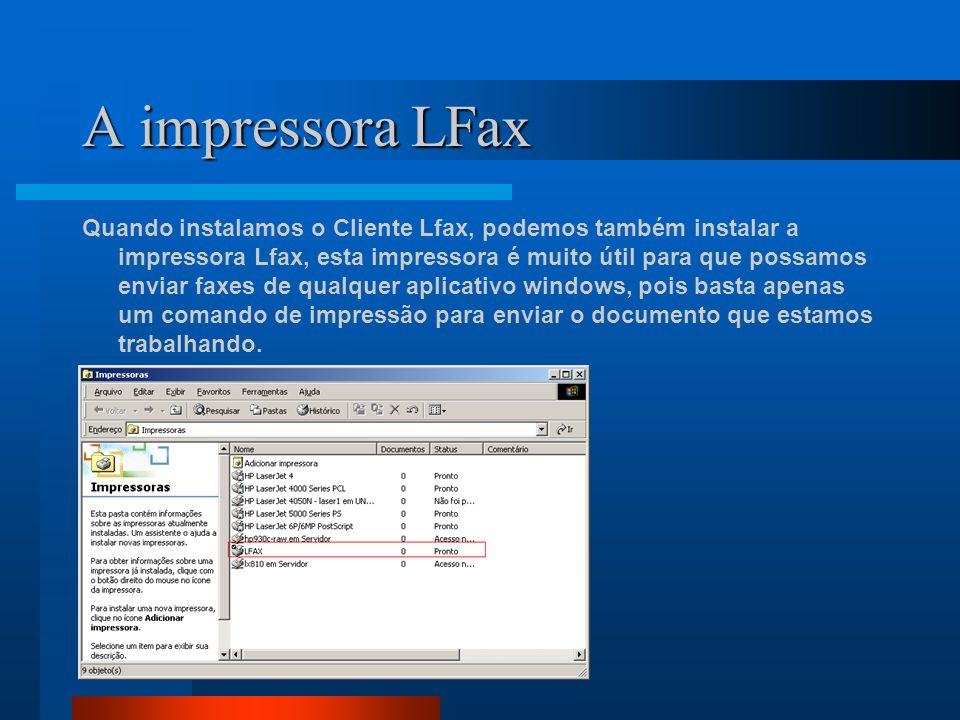 A impressora LFax Quando instalamos o Cliente Lfax, podemos também instalar a impressora Lfax, esta impressora é muito útil para que possamos enviar faxes de qualquer aplicativo windows, pois basta apenas um comando de impressão para enviar o documento que estamos trabalhando.