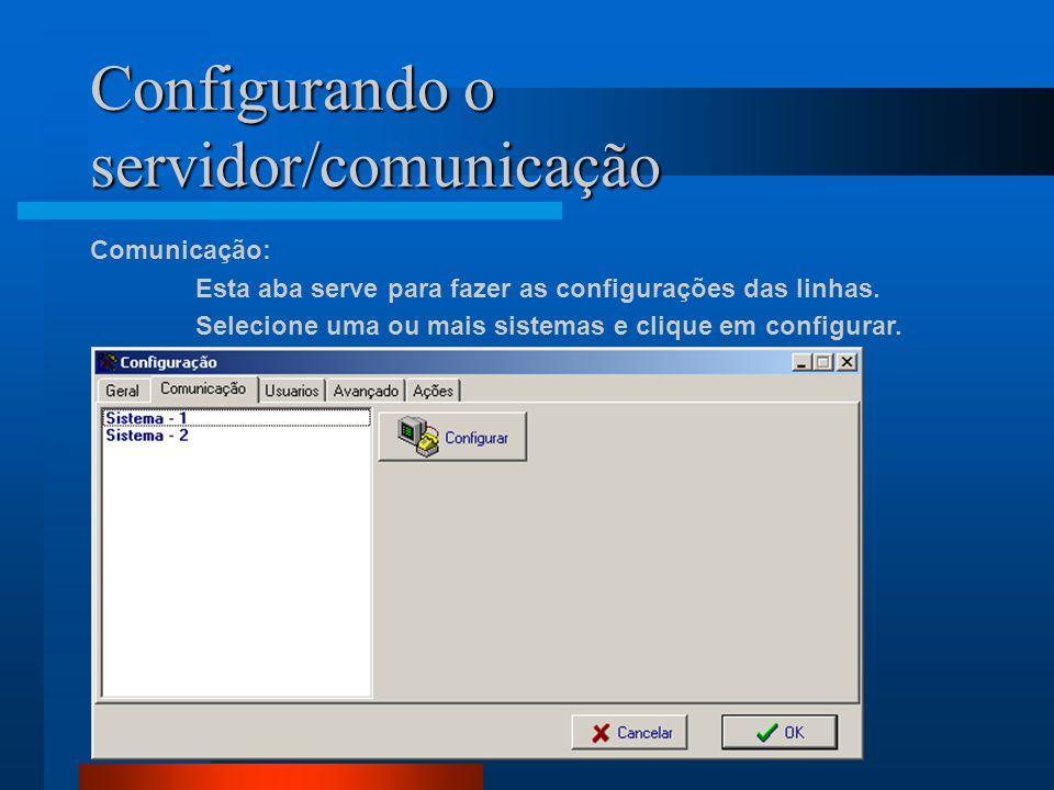 Configurando o servidor/comunicação Comunicação: Esta aba serve para fazer as configurações das linhas. Selecione uma ou mais sistemas e clique em con