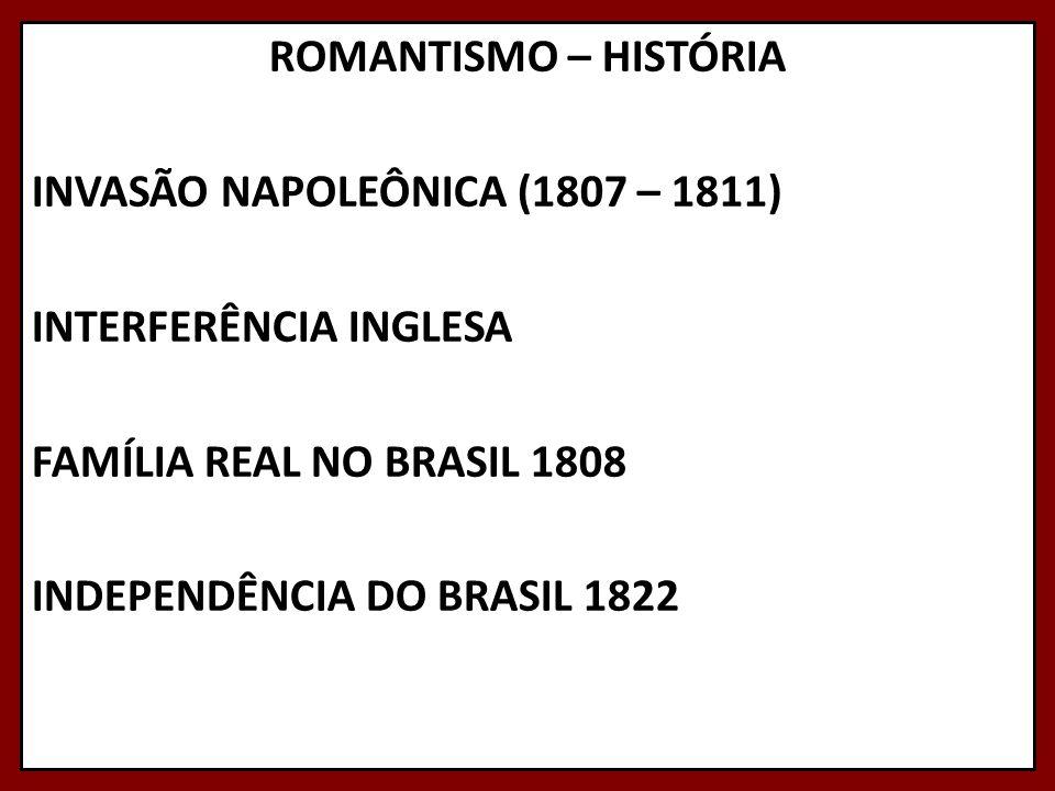 ROMANTISMO – HISTÓRIA INVASÃO NAPOLEÔNICA (1807 – 1811) INTERFERÊNCIA INGLESA FAMÍLIA REAL NO BRASIL 1808 INDEPENDÊNCIA DO BRASIL 1822