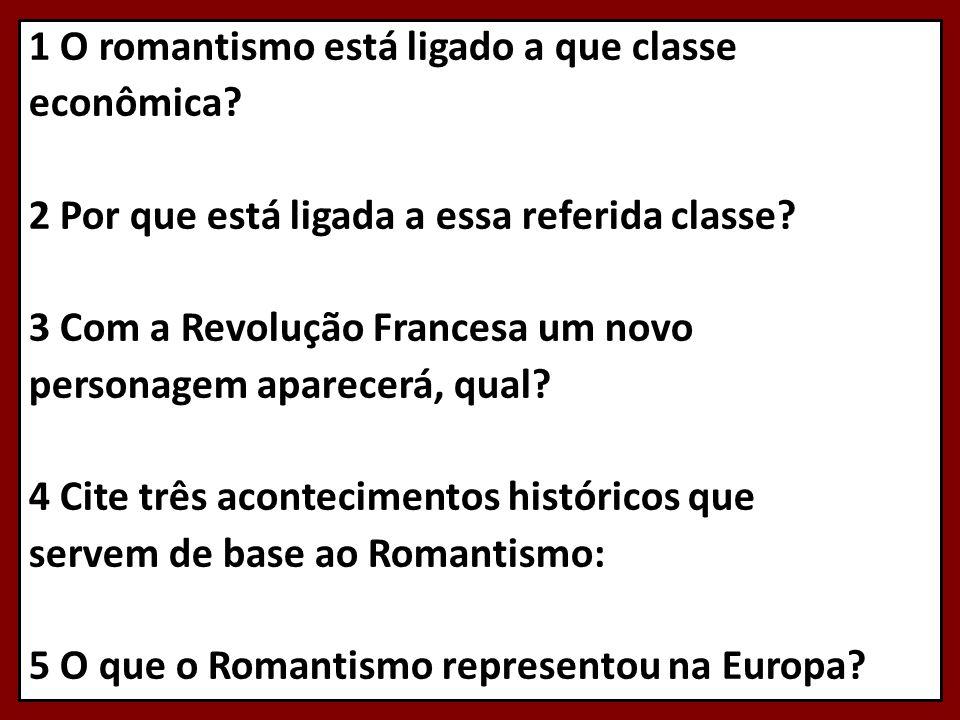 1 O romantismo está ligado a que classe econômica? 2 Por que está ligada a essa referida classe? 3 Com a Revolução Francesa um novo personagem aparece