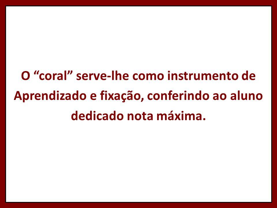 """O """"coral"""" serve-lhe como instrumento de Aprendizado e fixação, conferindo ao aluno dedicado nota máxima."""