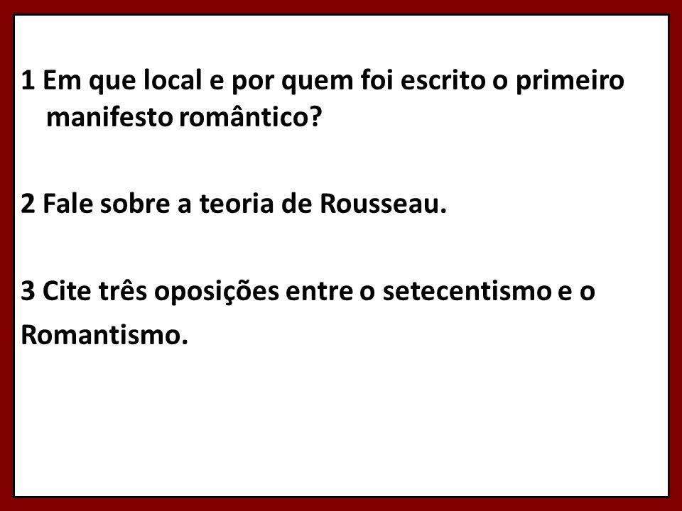 1 Em que local e por quem foi escrito o primeiro manifesto romântico? 2 Fale sobre a teoria de Rousseau. 3 Cite três oposições entre o setecentismo e