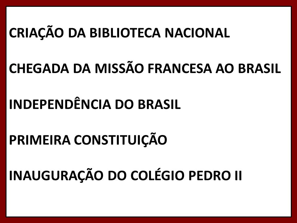CRIAÇÃO DA BIBLIOTECA NACIONAL CHEGADA DA MISSÃO FRANCESA AO BRASIL INDEPENDÊNCIA DO BRASIL PRIMEIRA CONSTITUIÇÃO INAUGURAÇÃO DO COLÉGIO PEDRO II