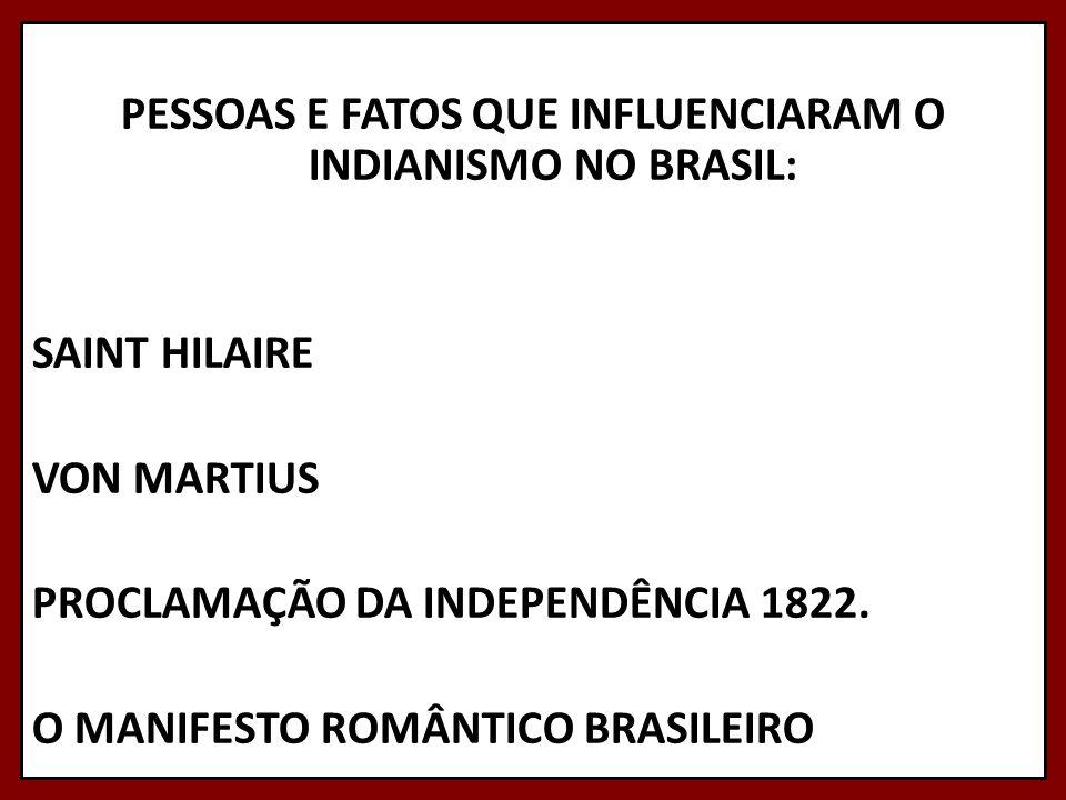 PESSOAS E FATOS QUE INFLUENCIARAM O INDIANISMO NO BRASIL: SAINT HILAIRE VON MARTIUS PROCLAMAÇÃO DA INDEPENDÊNCIA 1822. O MANIFESTO ROMÂNTICO BRASILEIR