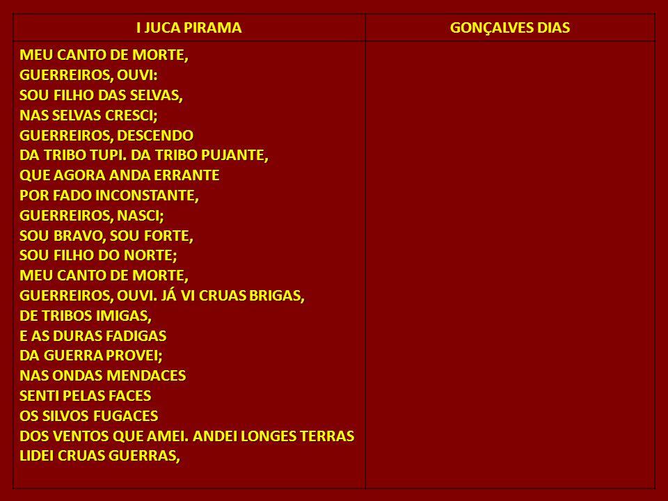 I JUCA PIRAMAGONÇALVES DIAS MEU CANTO DE MORTE, GUERREIROS, OUVI: SOU FILHO DAS SELVAS, NAS SELVAS CRESCI; GUERREIROS, DESCENDO DA TRIBO TUPI. DA TRIB