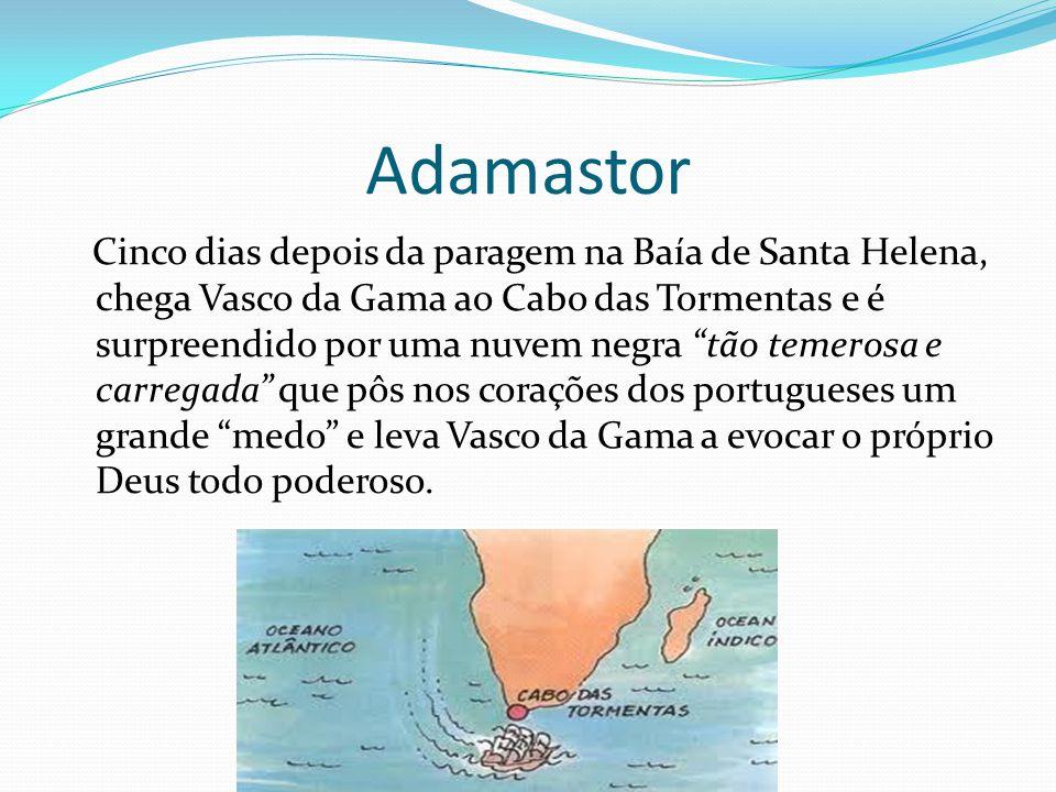 Adamastor Foi o aparecimento do Gigante Adamastor, uma figura mitológica criada por Camões para significar todos os perigos, as tempestades, os naufrágios e perdições de toda sorte que os portugueses tiveram de enfrentar e transpor nas suas viagens.