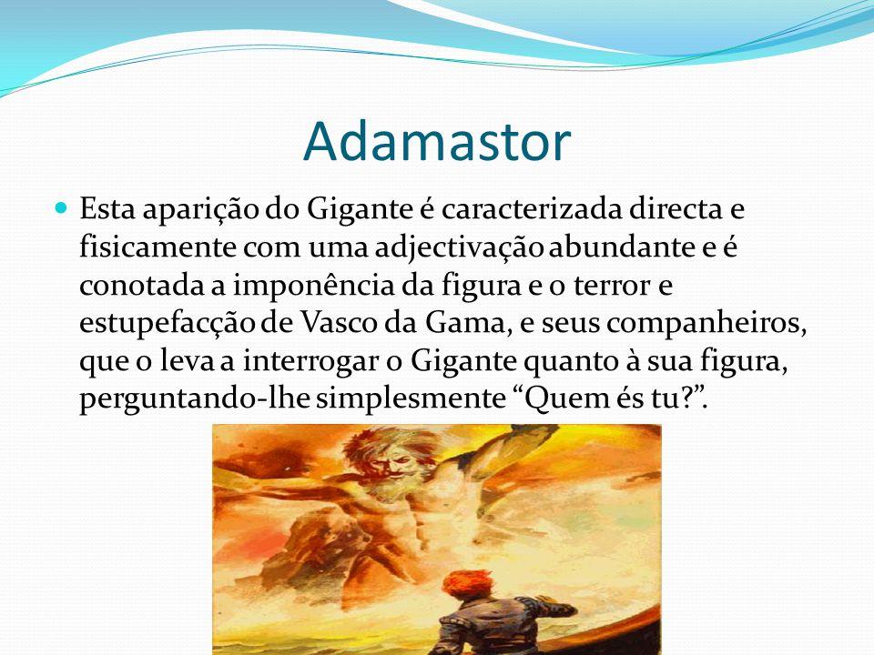 Adamastor  Esta aparição do Gigante é caracterizada directa e fisicamente com uma adjectivação abundante e é conotada a imponência da figura e o terr