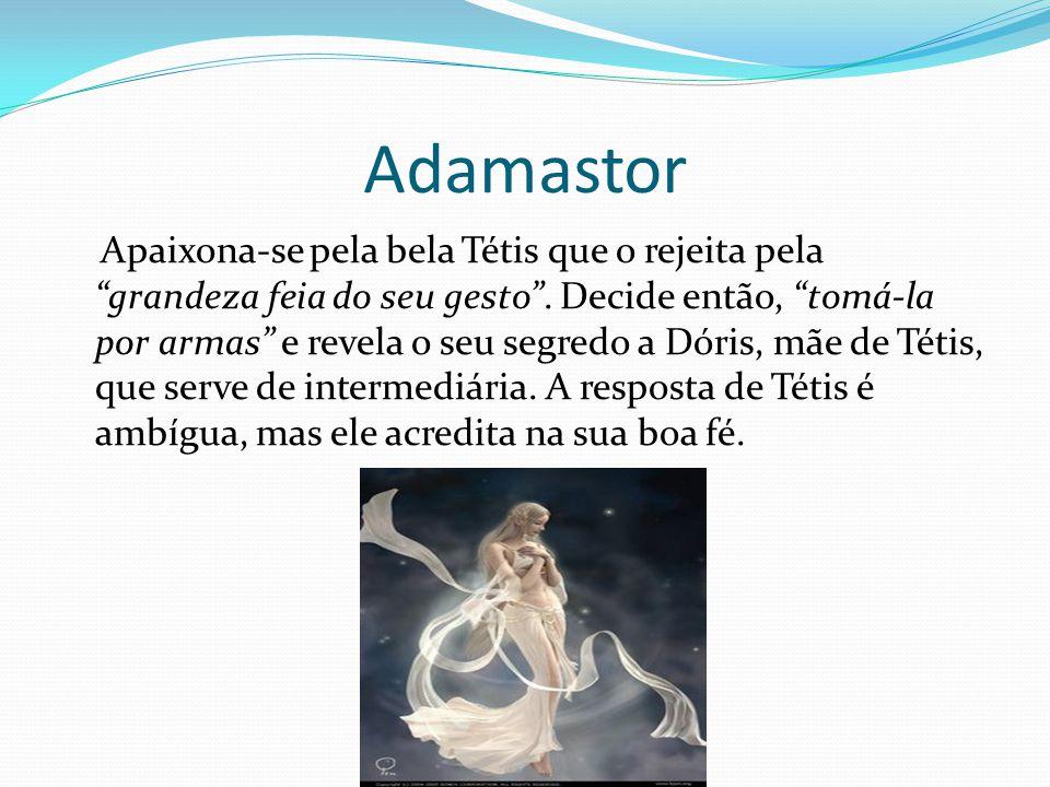 """Adamastor Apaixona-se pela bela Tétis que o rejeita pela """"grandeza feia do seu gesto"""". Decide então, """"tomá-la por armas"""" e revela o seu segredo a Dóri"""