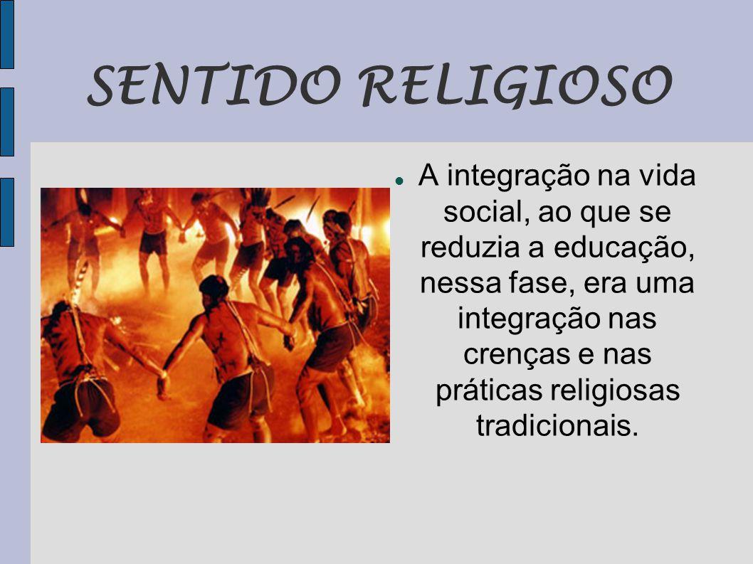 SENTIDO RELIGIOSO  A integração na vida social, ao que se reduzia a educação, nessa fase, era uma integração nas crenças e nas práticas religiosas tradicionais.