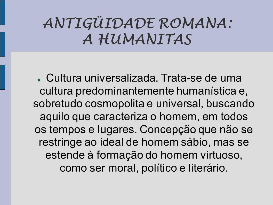 ANTIGÜIDADE ROMANA: A HUMANITAS  Cultura universalizada.