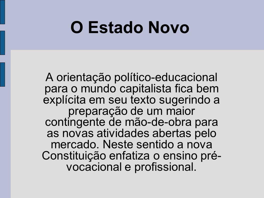 O Estado Novo A orientação político-educacional para o mundo capitalista fica bem explícita em seu texto sugerindo a preparação de um maior contingente de mão-de-obra para as novas atividades abertas pelo mercado.