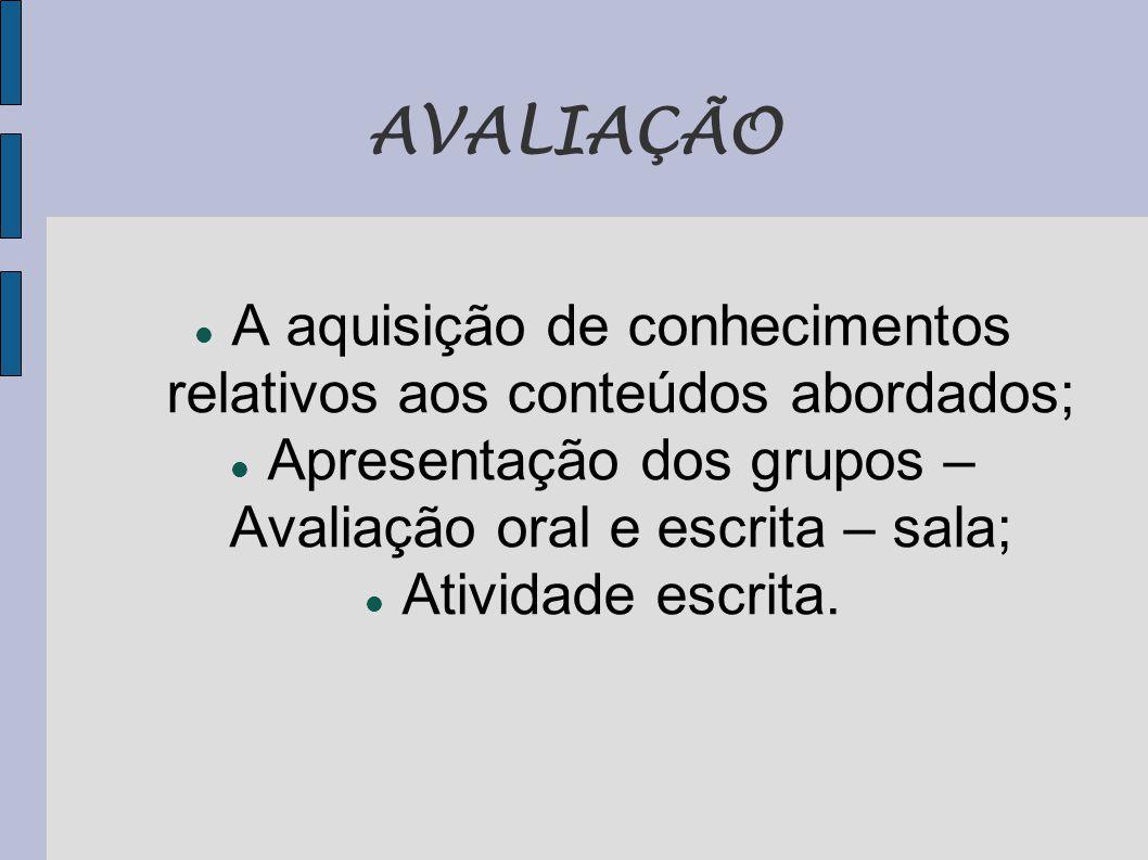 AVALIAÇÃO  A aquisição de conhecimentos relativos aos conteúdos abordados;  Apresentação dos grupos – Avaliação oral e escrita – sala;  Atividade escrita.