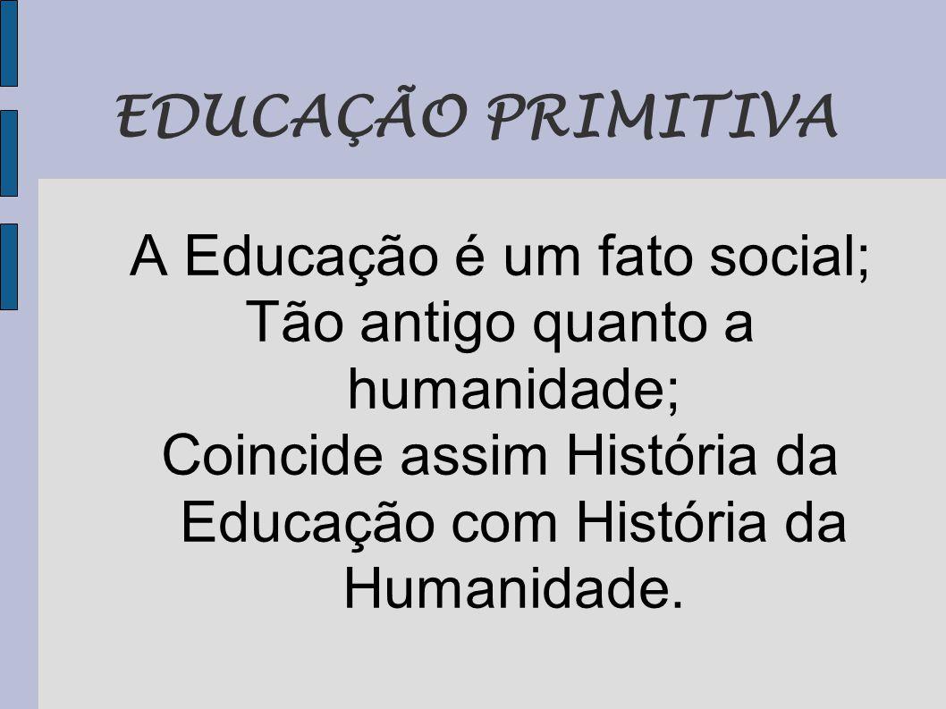 EDUCAÇÃO PRIMITIVA A Educação é um fato social; Tão antigo quanto a humanidade; Coincide assim História da Educação com História da Humanidade.