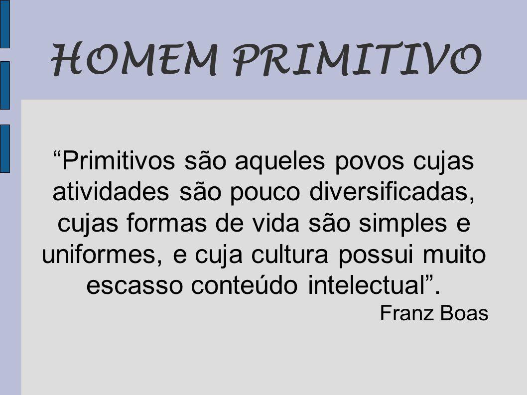 HOMEM PRIMITIVO Primitivos são aqueles povos cujas atividades são pouco diversificadas, cujas formas de vida são simples e uniformes, e cuja cultura possui muito escasso conteúdo intelectual .