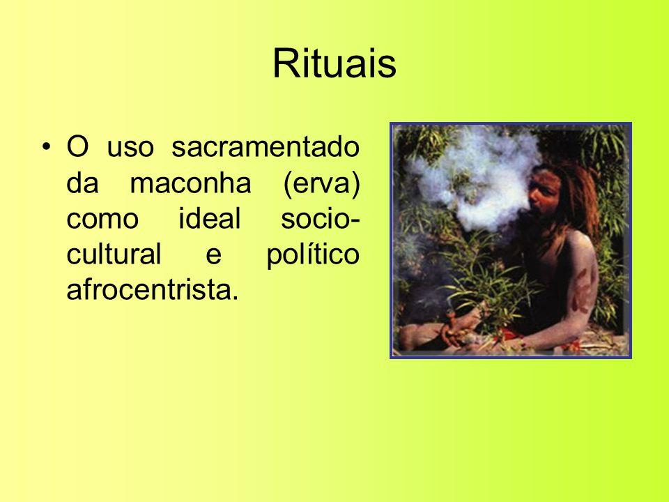 Rituais •O uso sacramentado da maconha (erva) como ideal socio- cultural e político afrocentrista.