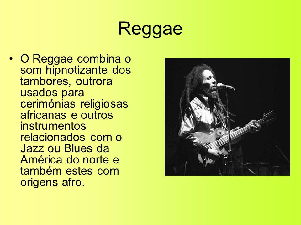 Reggae •O Reggae combina o som hipnotizante dos tambores, outrora usados para cerimónias religiosas africanas e outros instrumentos relacionados com o