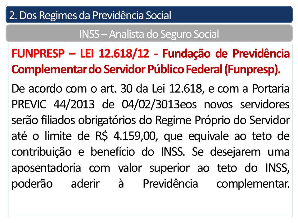 2. Dos Regimes da Previdência Social INSS – Analista do Seguro Social FUNPRESP – LEI 12.618/12 - Fundação de Previdência Complementar do Servidor Públ