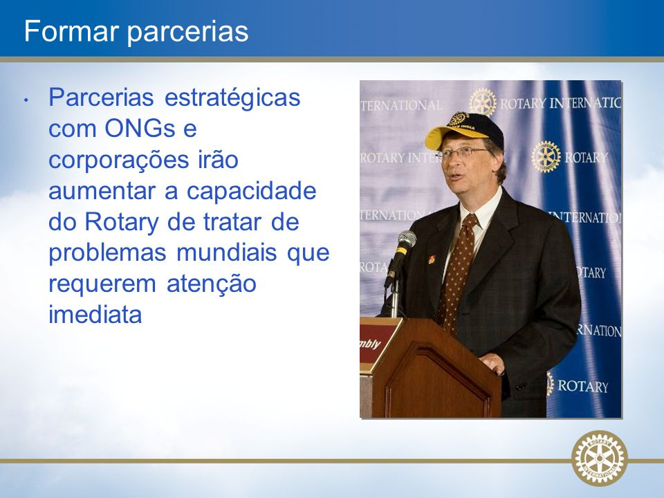 Formar parcerias • Parcerias estratégicas com ONGs e corporações irão aumentar a capacidade do Rotary de tratar de problemas mundiais que requerem ate