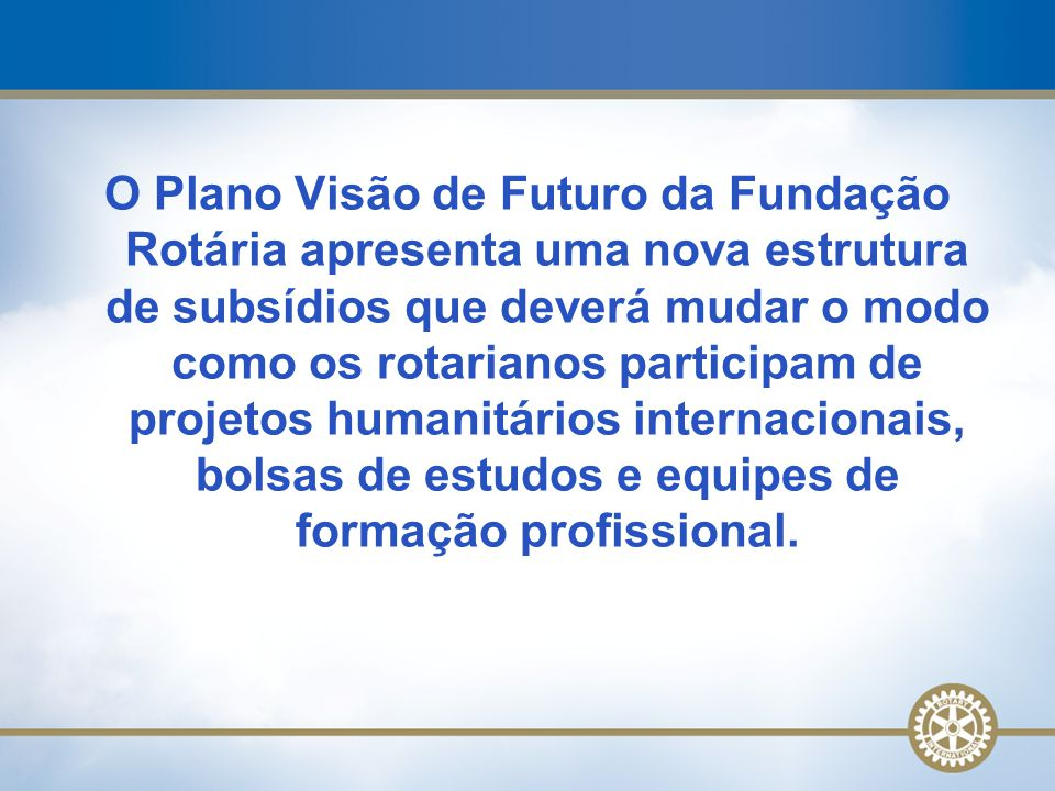O Plano Visão de Futuro da Fundação Rotária apresenta uma nova estrutura de subsídios que deverá mudar o modo como os rotarianos participam de projeto