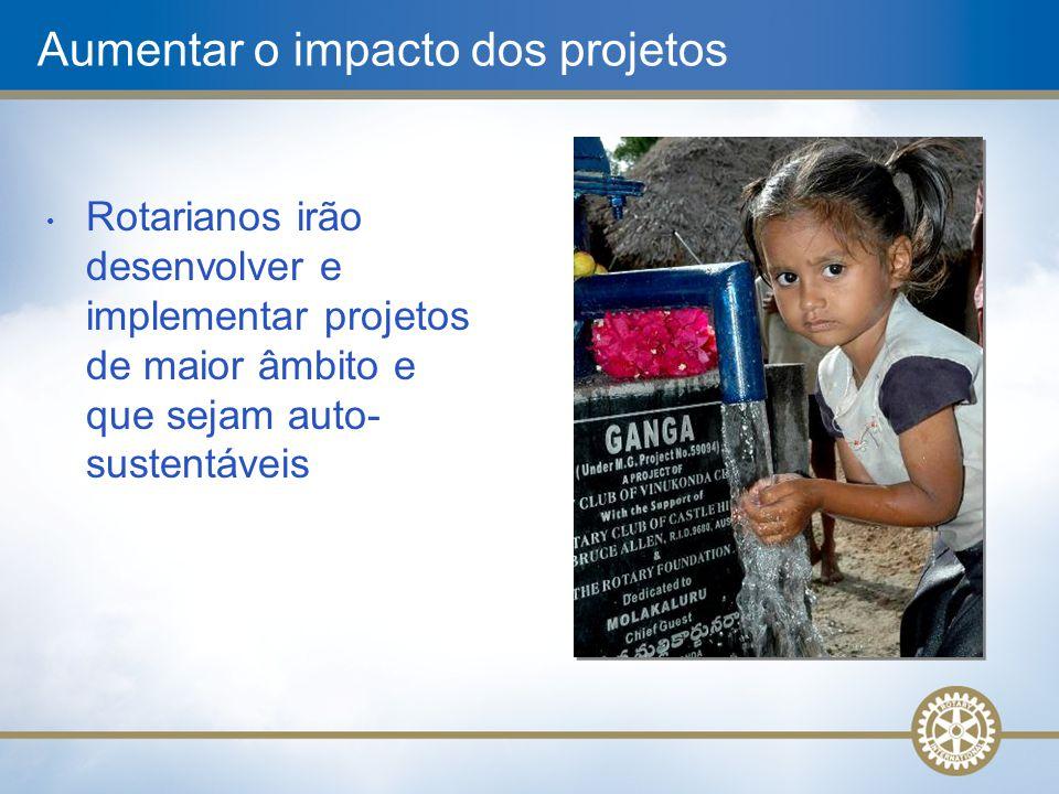 Aumentar o impacto dos projetos • Rotarianos irão desenvolver e implementar projetos de maior âmbito e que sejam auto- sustentáveis