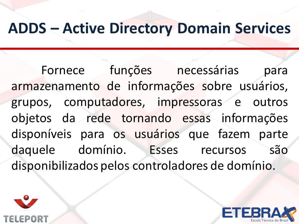 ADDS – Active Directory Domain Services Fornece funções necessárias para armazenamento de informações sobre usuários, grupos, computadores, impressoras e outros objetos da rede tornando essas informações disponíveis para os usuários que fazem parte daquele domínio.