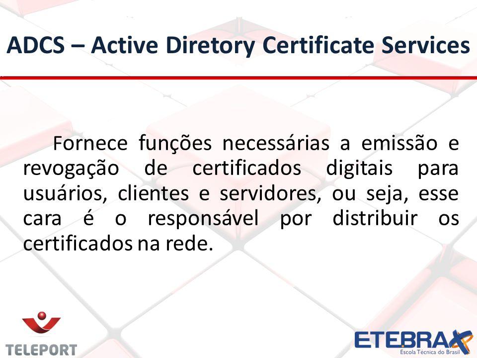 ADCS – Active Diretory Certificate Services F ornece funções necessárias a emissão e revogação de certificados digitais para usuários, clientes e servidores, ou seja, esse cara é o responsável por distribuir os certificados na rede.