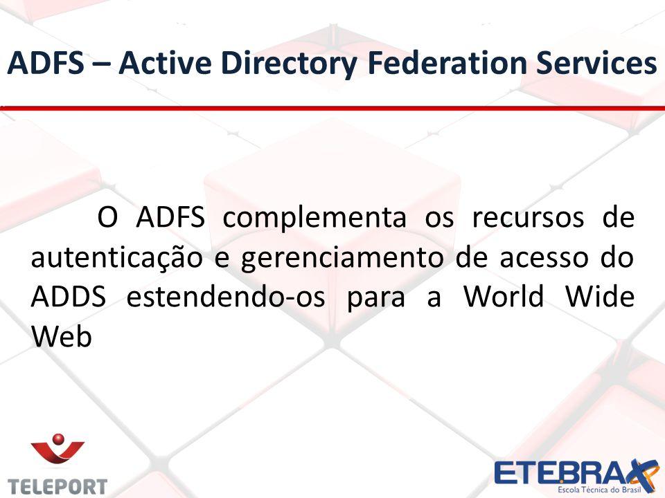 ADFS – Active Directory Federation Services O ADFS complementa os recursos de autenticação e gerenciamento de acesso do ADDS estendendo-os para a World Wide Web