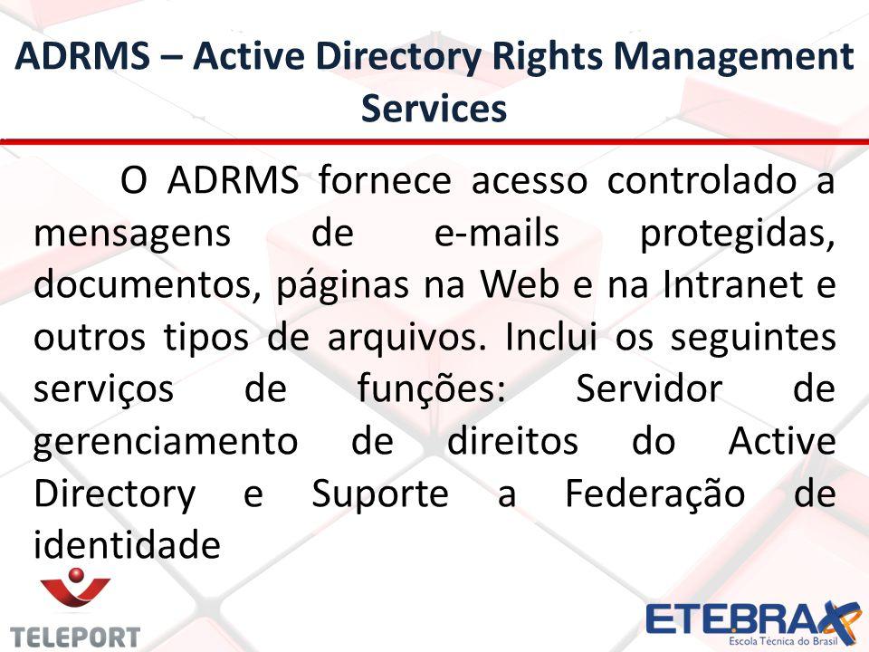 ADRMS – Active Directory Rights Management Services O ADRMS fornece acesso controlado a mensagens de e-mails protegidas, documentos, páginas na Web e na Intranet e outros tipos de arquivos.