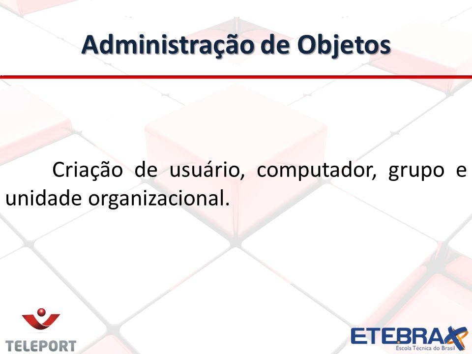Administração de Objetos Criação de usuário, computador, grupo e unidade organizacional.