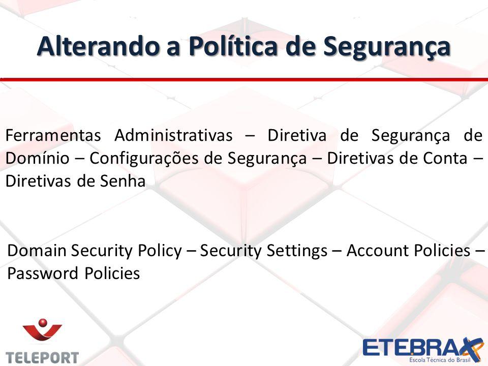 Alterando a Política de Segurança Ferramentas Administrativas – Diretiva de Segurança de Domínio – Configurações de Segurança – Diretivas de Conta – Diretivas de Senha Domain Security Policy – Security Settings – Account Policies – Password Policies