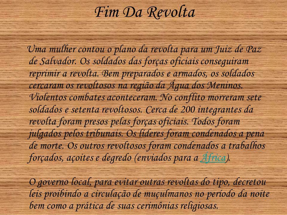 Fim Da Revolta Uma mulher contou o plano da revolta para um Juiz de Paz de Salvador. Os soldados das forças oficiais conseguiram reprimir a revolta. B