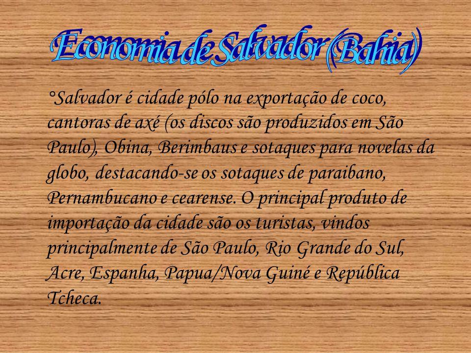 °Salvador é cidade pólo na exportação de coco, cantoras de axé (os discos são produzidos em São Paulo), Obina, Berimbaus e sotaques para novelas da gl