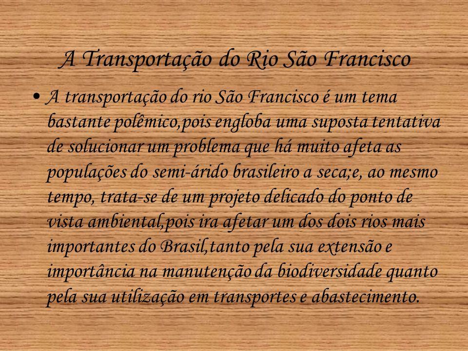 A Transportação do Rio São Francisco •A transportação do rio São Francisco é um tema bastante polêmico,pois engloba uma suposta tentativa de soluciona