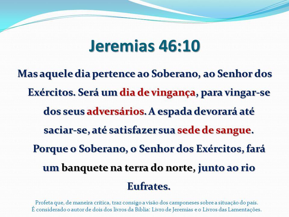 Jeremias 46:10 Mas aquele dia pertence ao Soberano, ao Senhor dos Exércitos. Será um dia de vingança, para vingar-se dos seus adversários. A espada de