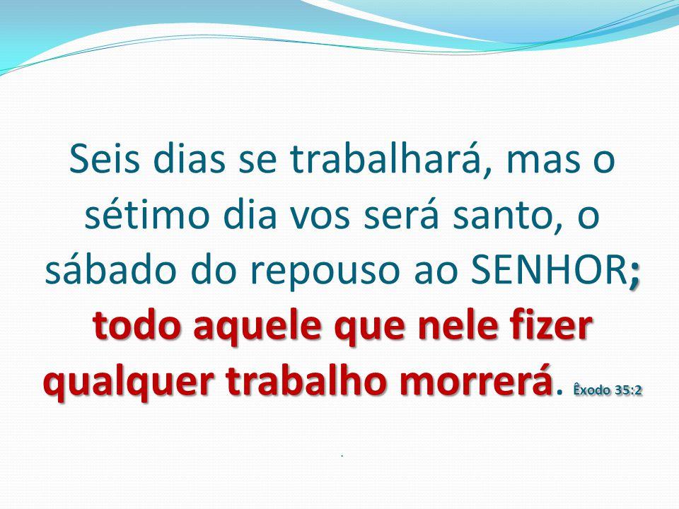 ; todo aquele que nele fizer qualquer trabalho morrerá Êxodo 35:2 Seis dias se trabalhará, mas o sétimo dia vos será santo, o sábado do repouso ao SEN