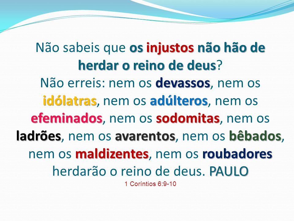 os injustos não hão de herdar o reino de deus devassos idólatrasadúlteros efeminadossodomitas ladrões avarentosbêbados maldizentesroubadores PAULO Não