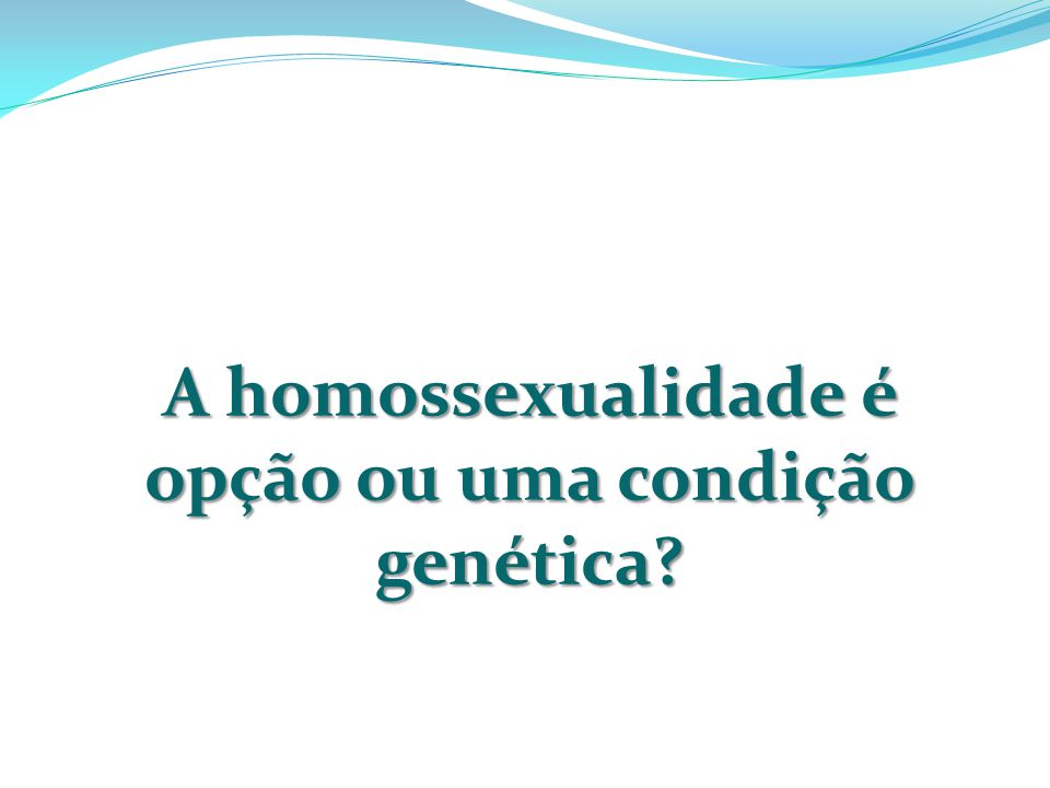 A homossexualidade é opção ou uma condição genética?