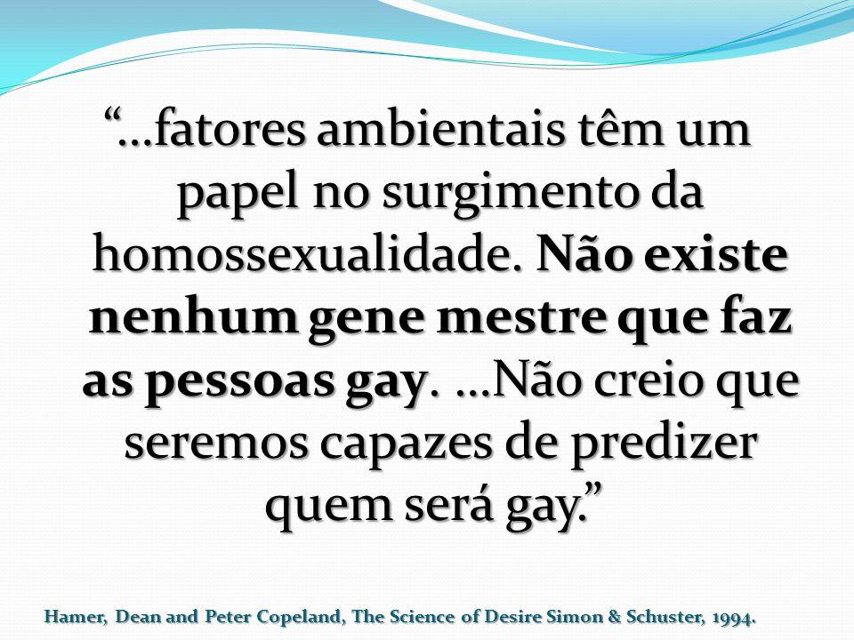 """""""…fatores ambientais têm um papel no surgimento da homossexualidade. Não existe nenhum gene mestre que faz as pessoas gay. …Não creio que seremos capa"""