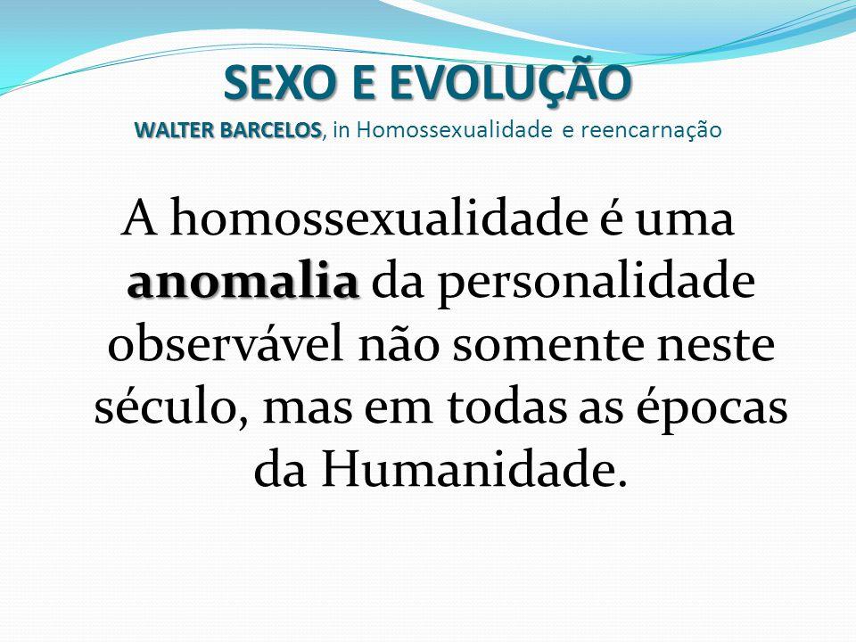 SEXO E EVOLUÇÃO WALTER BARCELOS SEXO E EVOLUÇÃO WALTER BARCELOS, in Homossexualidade e reencarnação anomalia A homossexualidade é uma anomalia da pers