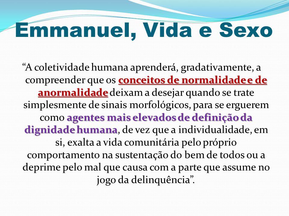 """Emmanuel, Vida e Sexo conceitos de normalidade e de anormalidade agentes mais elevados de definição da dignidade humana """"A coletividade humana aprende"""