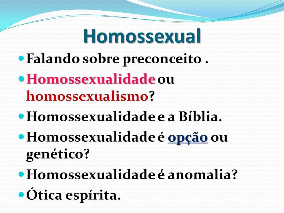 Homossexual  Falando sobre preconceito.  Homossexualidade  Homossexualidade ou homossexualismo?  Homossexualidade e a Bíblia. opção  Homossexuali