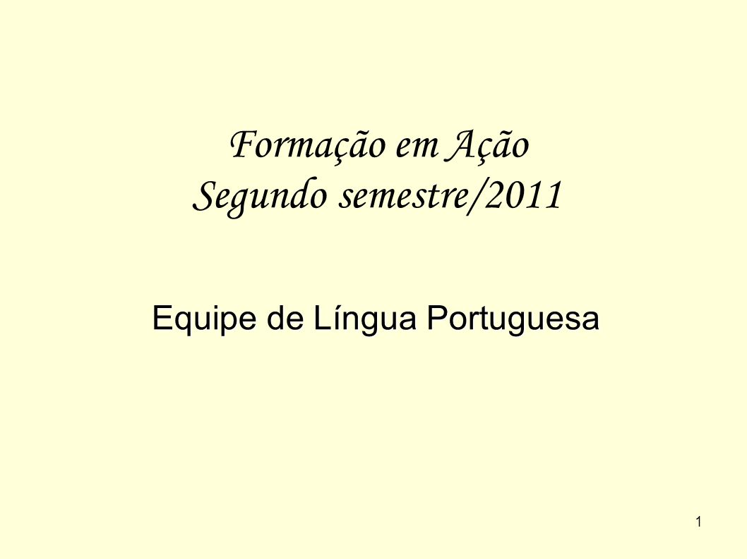 1 Formação em Ação Segundo semestre/2011 Equipe de Língua Portuguesa