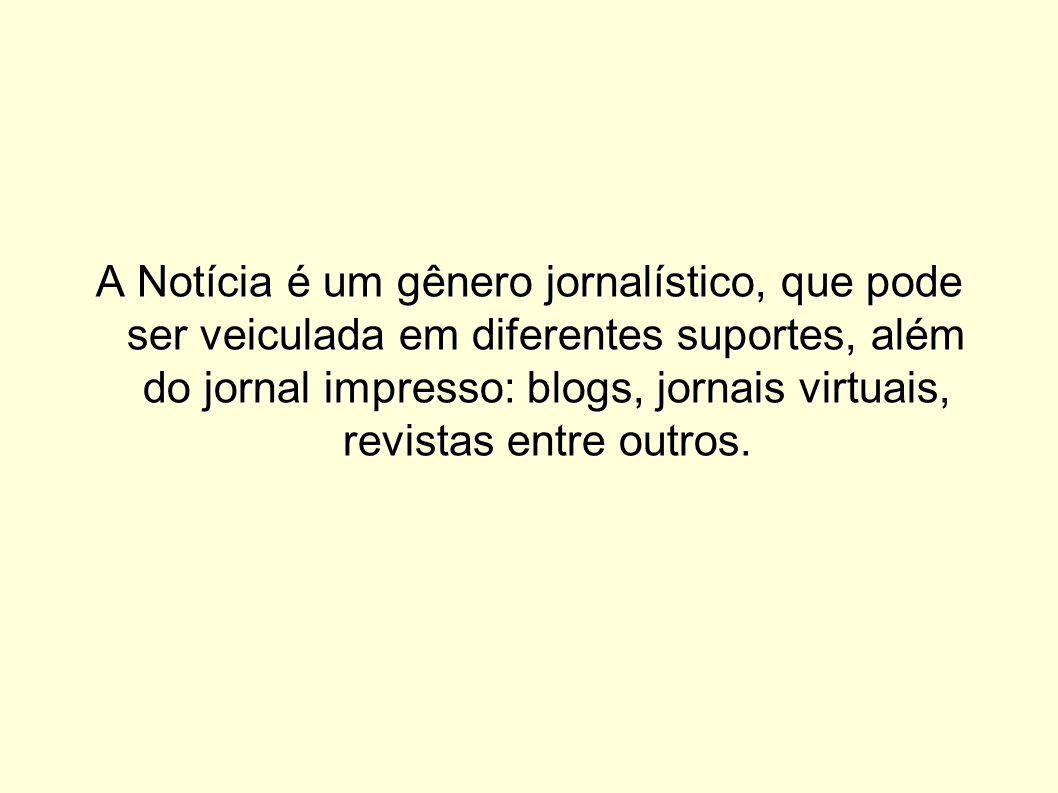 A Notícia é um gênero jornalístico, que pode ser veiculada em diferentes suportes, além do jornal impresso: blogs, jornais virtuais, revistas entre ou
