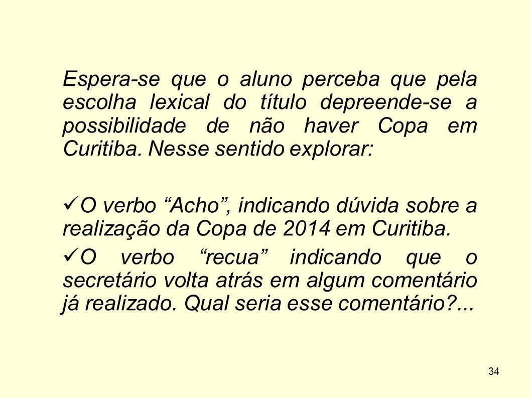 34 Espera-se que o aluno perceba que pela escolha lexical do título depreende-se a possibilidade de não haver Copa em Curitiba. Nesse sentido explorar