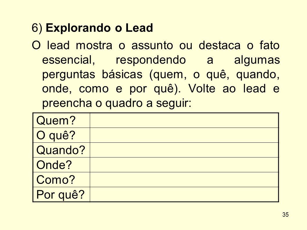 35 6) Explorando o Lead O lead mostra o assunto ou destaca o fato essencial, respondendo a algumas perguntas básicas (quem, o quê, quando, onde, como